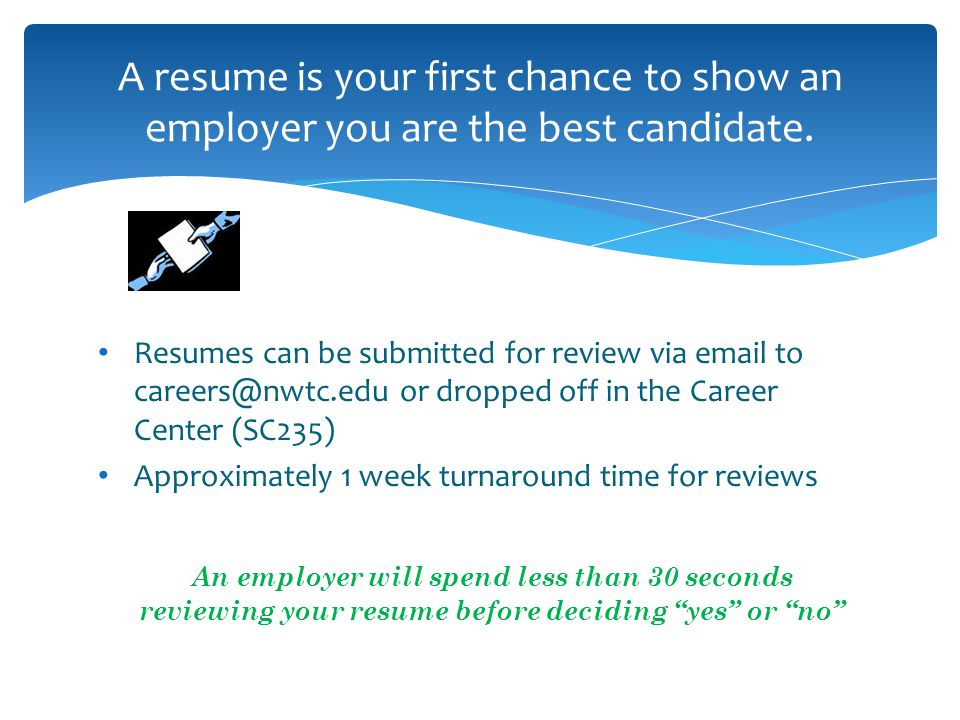 Resumes can be submitted for review via  to or dropped off in the Career Center (SC235) Approximately 1 week turnaround time for reviews An employer will spend less than 30 seconds reviewing your resume before deciding yes or no A resume is your first chance to show an employer you are the best candidate.