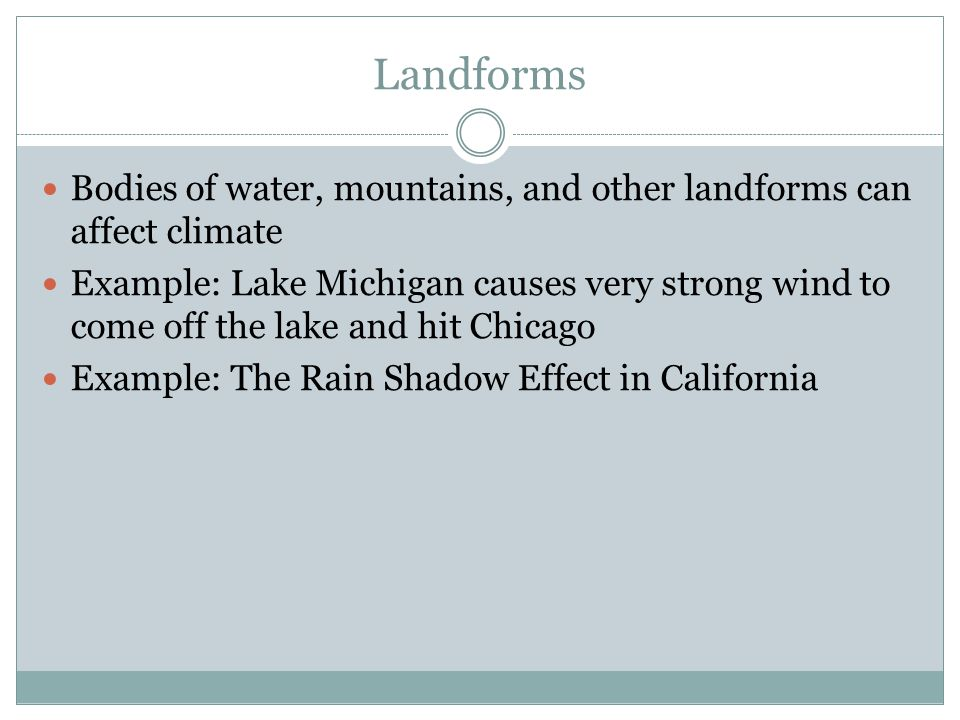 Landforms Bodies of water, mountains, and other landforms can affect climate Example: Lake Michigan causes very strong wind to come off the lake and hit Chicago Example: The Rain Shadow Effect in California