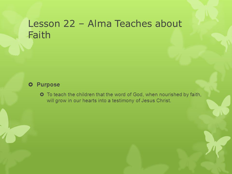Lesson 22 – Alma Teaches about Faith  Purpose  To teach the children that the word of God, when nourished by faith, will grow in our hearts into a testimony of Jesus Christ.