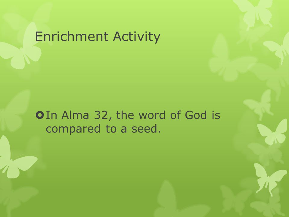 Enrichment Activity  In Alma 32, the word of God is compared to a seed.