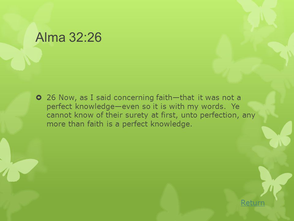 Alma 32:26  26 Now, as I said concerning faith—that it was not a perfect knowledge—even so it is with my words.