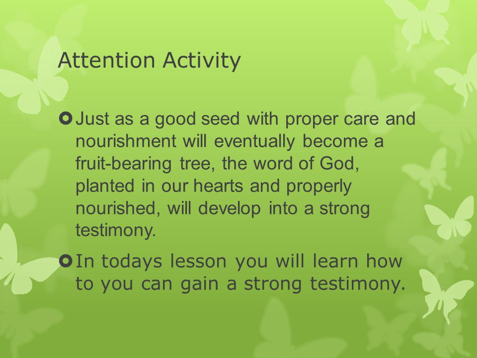 Attention Activity  Just as a good seed with proper care and nourishment will eventually become a fruit-bearing tree, the word of God, planted in our hearts and properly nourished, will develop into a strong testimony.
