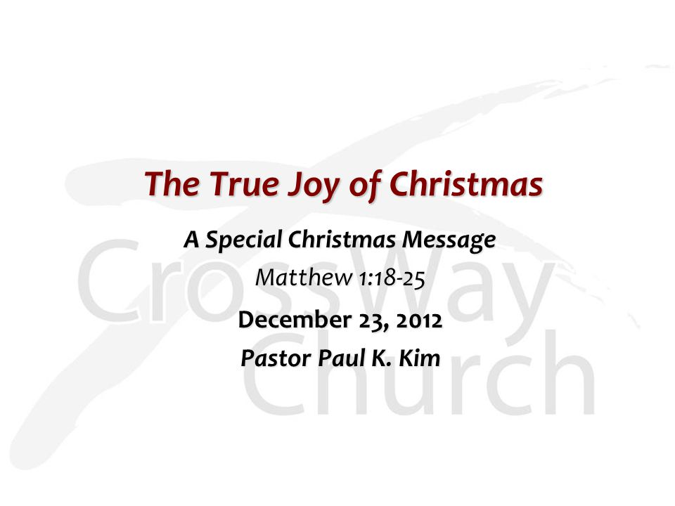 The True Joy of Christmas A Special Christmas Message Matthew 1:18-25 December 23, 2012 Pastor Paul K.