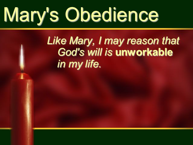 Mary s Obedience Like Mary, I may reason that God s will is unworkable in my life.