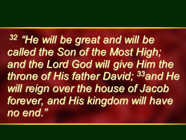 32 He will be great and will be called the Son of the Most High; and the Lord God will give Him the throne of His father David; 33 and He will reign over the house of Jacob forever, and His kingdom will have no end. 32 He will be great and will be called the Son of the Most High; and the Lord God will give Him the throne of His father David; 33 and He will reign over the house of Jacob forever, and His kingdom will have no end.