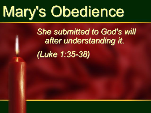 Mary s Obedience She submitted to God s will after understanding it. (Luke 1:35-38)