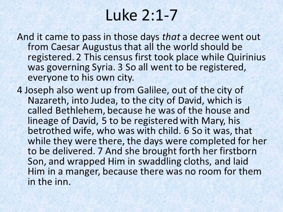 Luke 2:1-7 And it came to pass in those days that a decree went out from Caesar Augustus that all the world should be registered.
