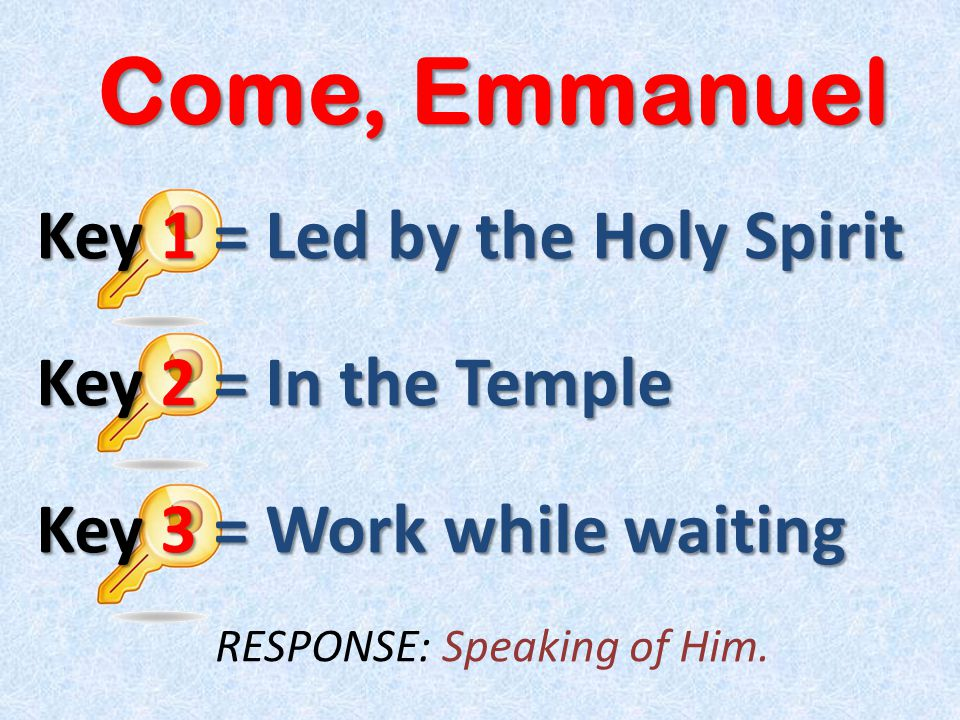 Come, Emmanuel Key 1 = Led by the Holy Spirit Key 2 = In the Temple Key 3 = Work while waiting RESPONSE: Speaking of Him.