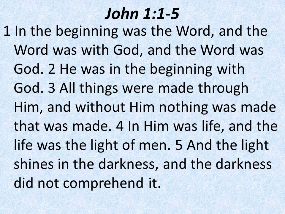 John 1:1-5 1 In the beginning was the Word, and the Word was with God, and the Word was God.