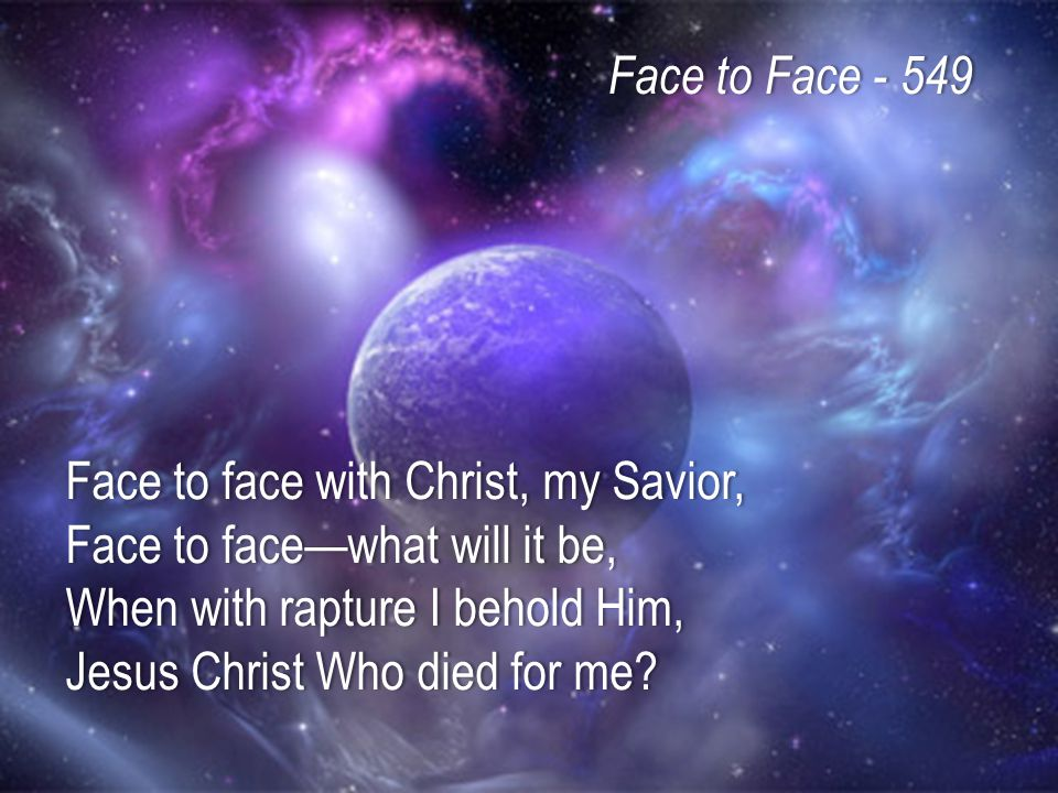 Face to face with Christ, my Savior, Face to face—what will it be, When with rapture I behold Him, Jesus Christ Who died for me.