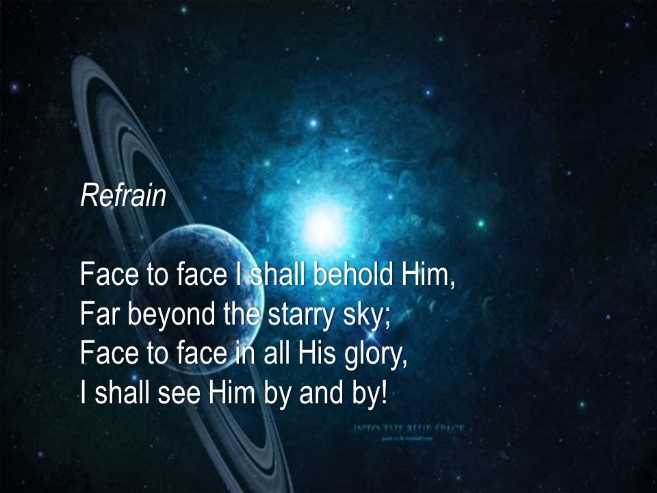 Refrain Face to face I shall behold Him, Far beyond the starry sky; Face to face in all His glory, I shall see Him by and by!