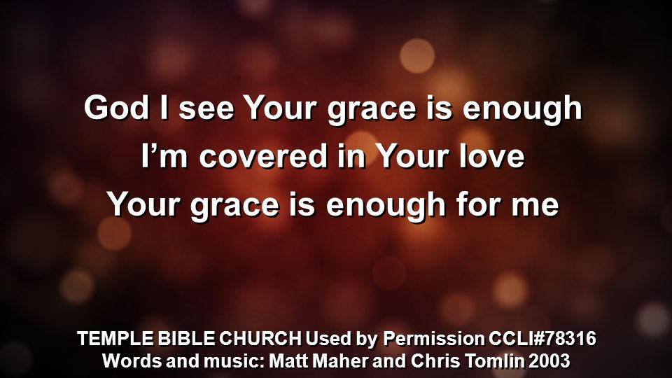 God I see Your grace is enough I'm covered in Your love Your grace is enough for me God I see Your grace is enough I'm covered in Your love Your grace is enough for me TEMPLE BIBLE CHURCH Used by Permission CCLI#78316 Words and music: Matt Maher and Chris Tomlin 2003 TEMPLE BIBLE CHURCH Used by Permission CCLI#78316 Words and music: Matt Maher and Chris Tomlin 2003