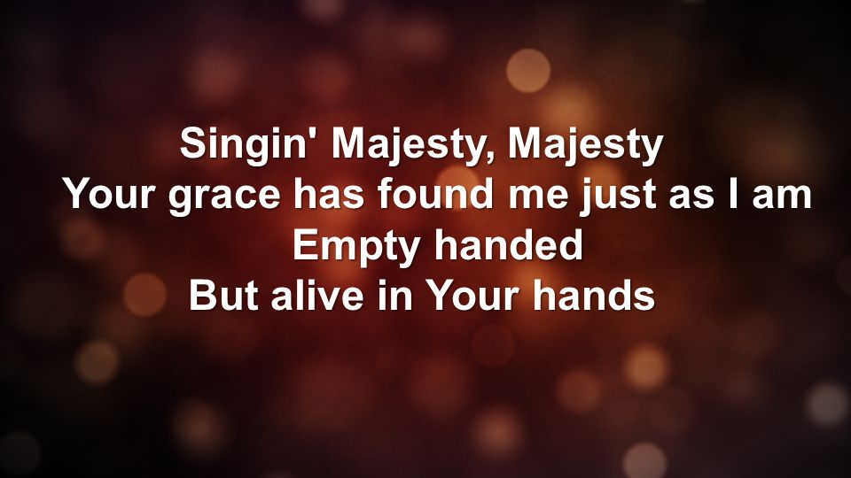Singin Majesty, Majesty Your grace has found me just as I am Empty handed But alive in Your hands