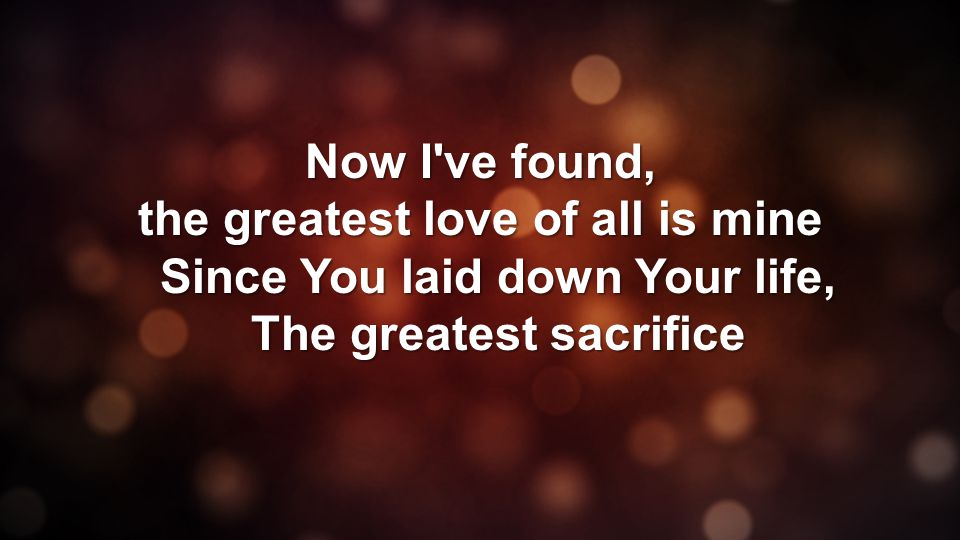 Now I ve found, the greatest love of all is mine Since You laid down Your life, The greatest sacrifice