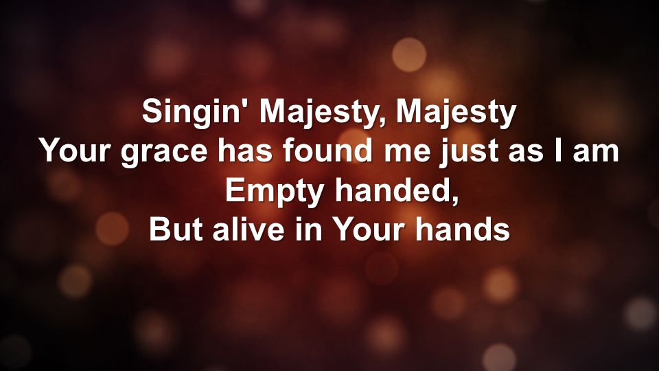 Singin Majesty, Majesty Your grace has found me just as I am Empty handed, But alive in Your hands