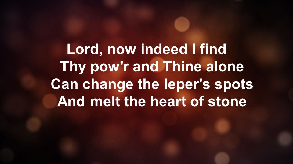 Lord, now indeed I find Thy pow r and Thine alone Can change the leper s spots And melt the heart of stone