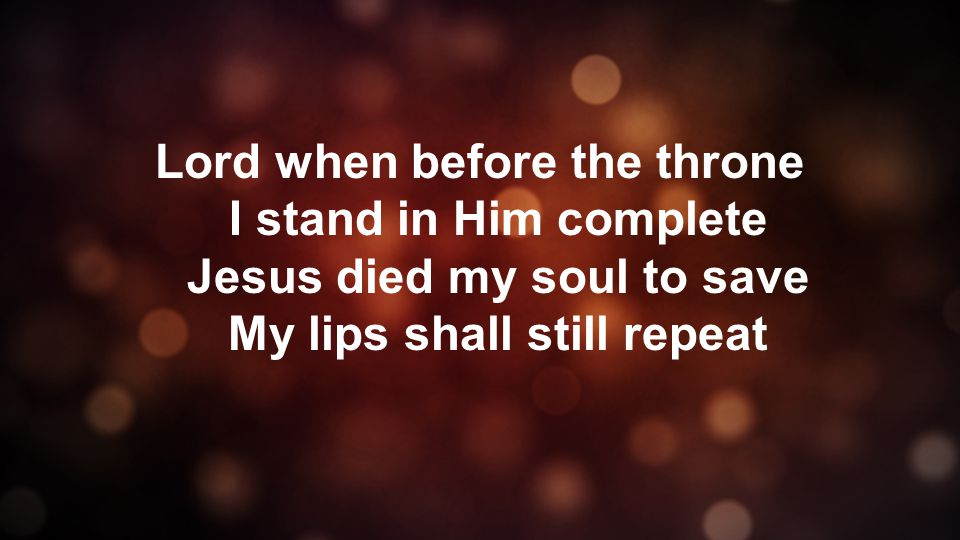 Lord when before the throne I stand in Him complete Jesus died my soul to save My lips shall still repeat