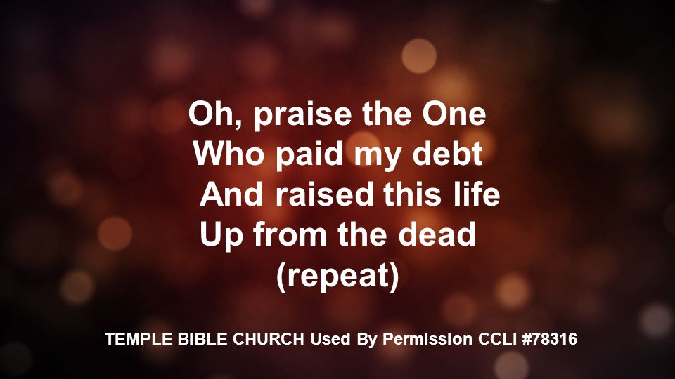 Oh, praise the One Who paid my debt And raised this life Up from the dead (repeat) TEMPLE BIBLE CHURCH Used By Permission CCLI #78316