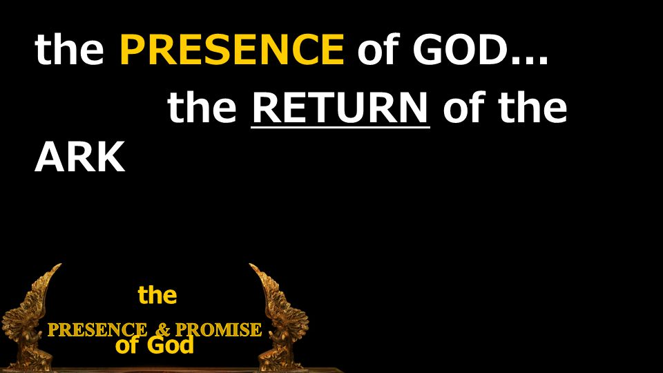 the PRESENCE of GOD... the RETURN of the ARK