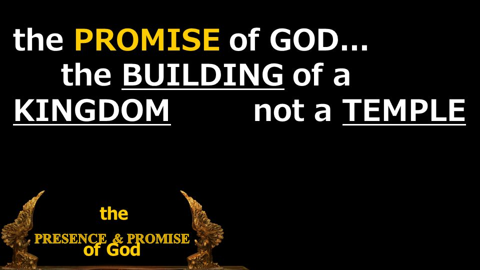 the PROMISE of GOD... the BUILDING of a KINGDOM not a TEMPLE