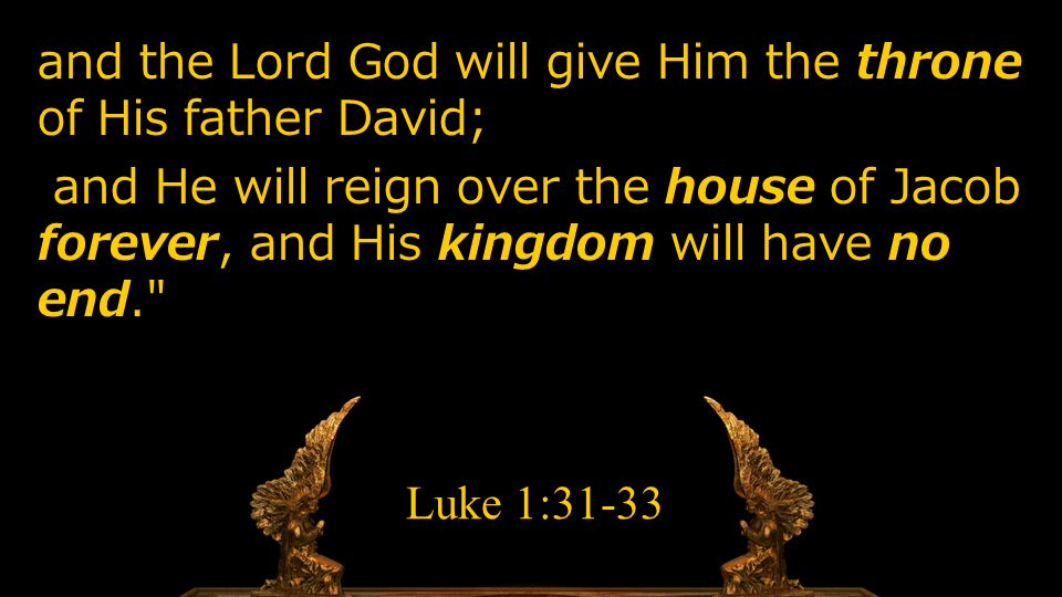 and the Lord God will give Him the throne of His father David; and He will reign over the house of Jacob forever, and His kingdom will have no end. Luke 1:31-33