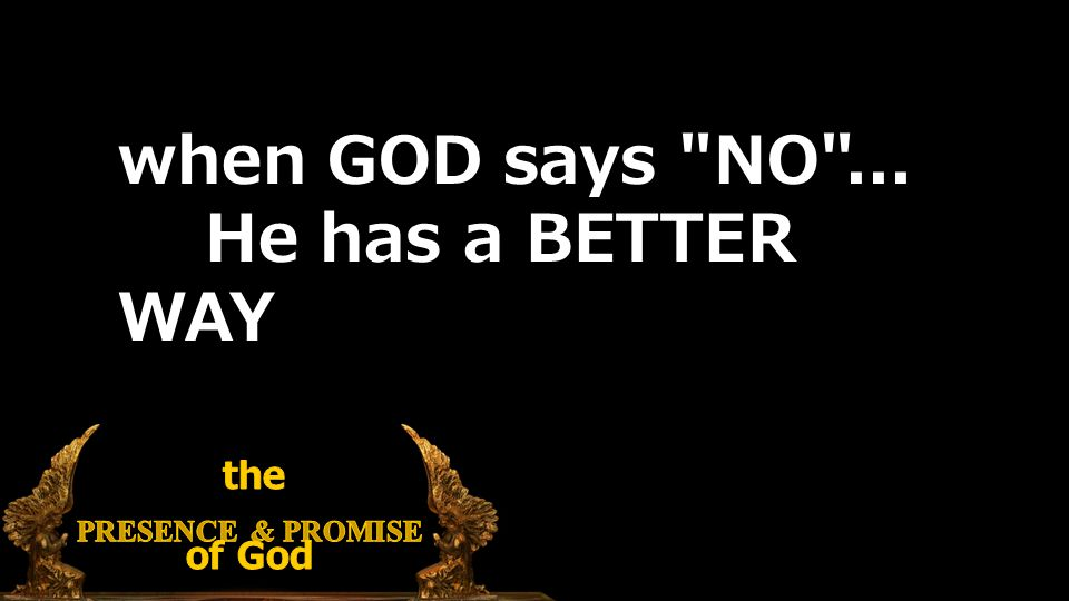when GOD says NO ... He has a BETTER WAY