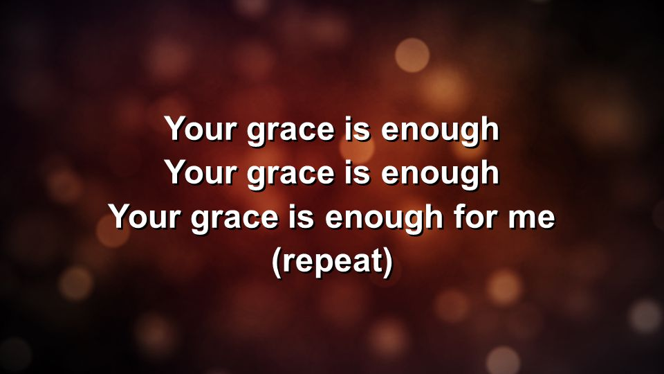 Your grace is enough Your grace is enough for me (repeat) Your grace is enough Your grace is enough for me (repeat)