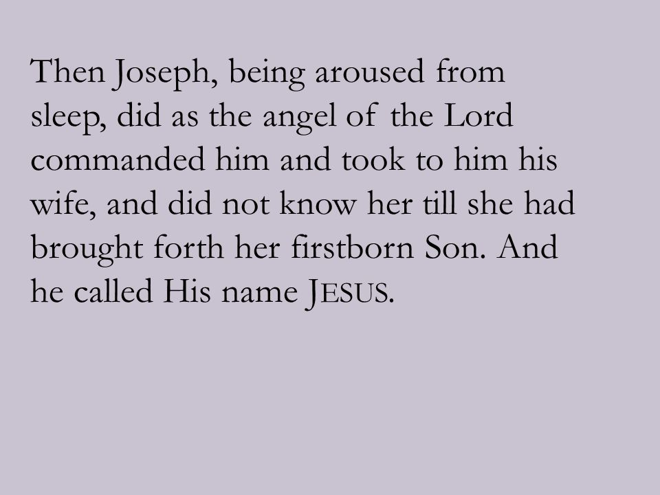 Then Joseph, being aroused from sleep, did as the angel of the Lord commanded him and took to him his wife, and did not know her till she had brought forth her firstborn Son.