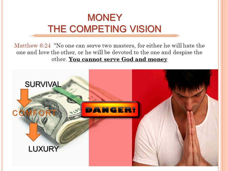 MONEY THE COMPETING VISION You cannot serve God and money Matthew 6:24 No one can serve two masters, for either he will hate the one and love the other, or he will be devoted to the one and despise the other.