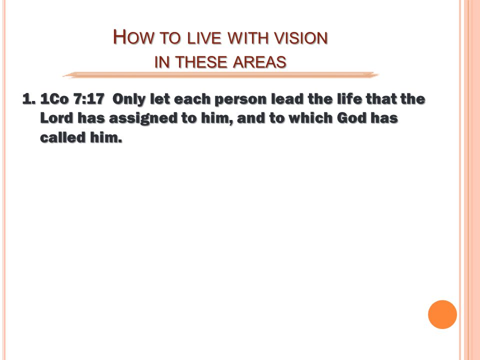 H OW TO LIVE WITH VISION IN THESE AREAS 1.1Co 7:17 Only let each person lead the life that the Lord has assigned to him, and to which God has called him.