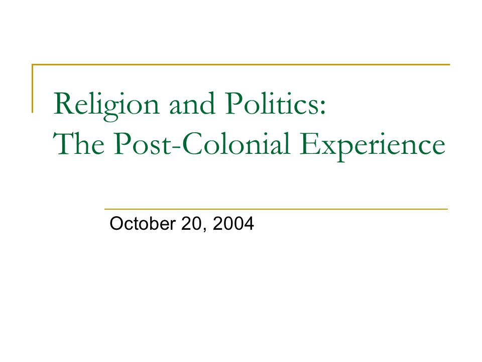 Religion and Politics: The Post-Colonial Experience October 20, 2004