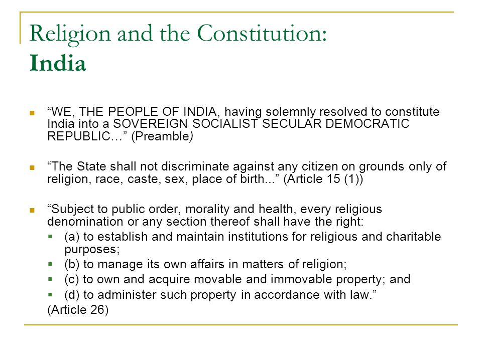 Religion and the Constitution: India WE, THE PEOPLE OF INDIA, having solemnly resolved to constitute India into a SOVEREIGN SOCIALIST SECULAR DEMOCRATIC REPUBLIC… (Preamble) The State shall not discriminate against any citizen on grounds only of religion, race, caste, sex, place of birth... (Article 15 (1)) Subject to public order, morality and health, every religious denomination or any section thereof shall have the right:  (a) to establish and maintain institutions for religious and charitable purposes;  (b) to manage its own affairs in matters of religion;  (c) to own and acquire movable and immovable property; and  (d) to administer such property in accordance with law. (Article 26)