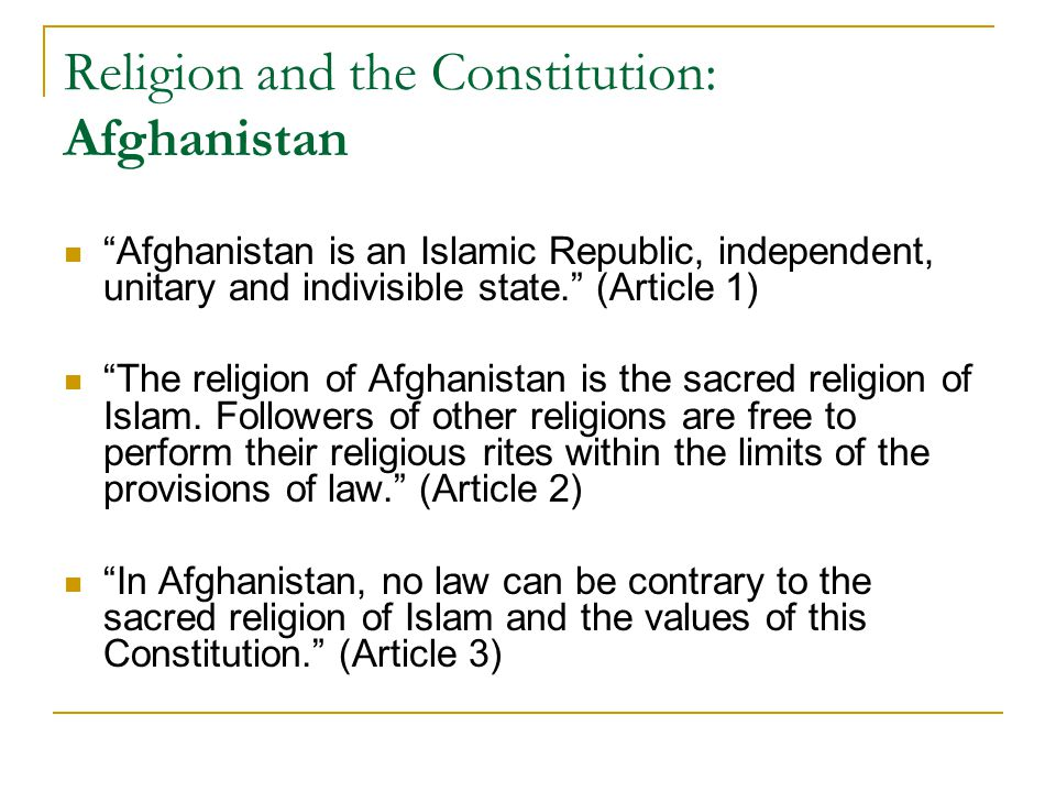 Religion and the Constitution: Afghanistan Afghanistan is an Islamic Republic, independent, unitary and indivisible state. (Article 1) The religion of Afghanistan is the sacred religion of Islam.