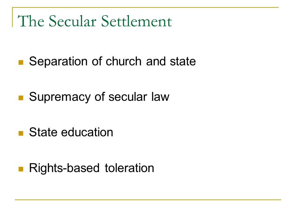The Secular Settlement Separation of church and state Supremacy of secular law State education Rights-based toleration
