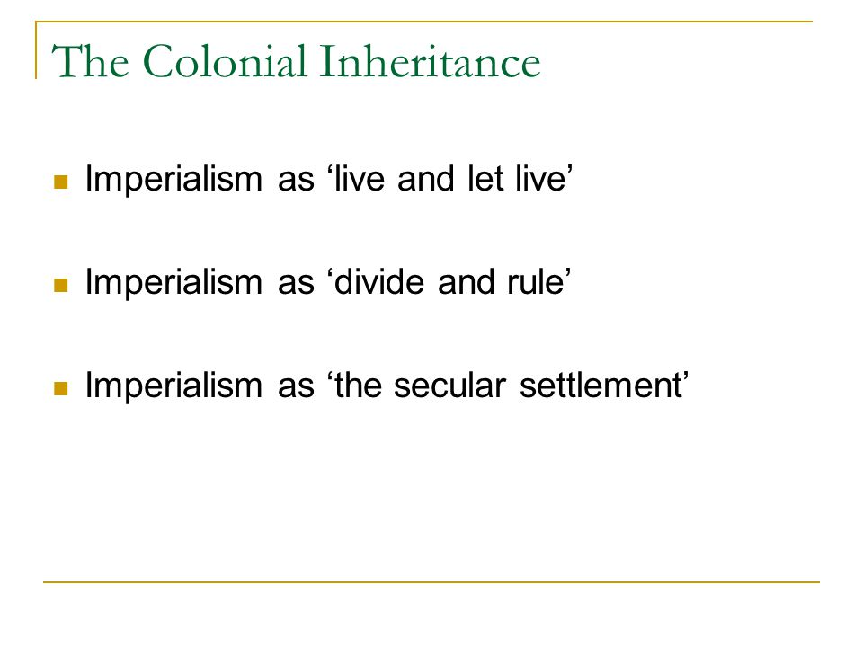 The Colonial Inheritance Imperialism as 'live and let live' Imperialism as 'divide and rule' Imperialism as 'the secular settlement'