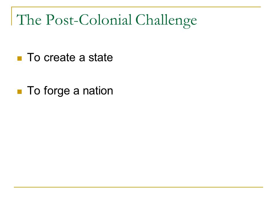 The Post-Colonial Challenge To create a state To forge a nation