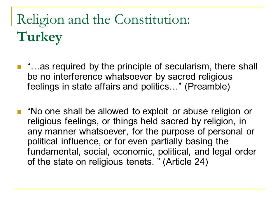 Religion and the Constitution: Turkey …as required by the principle of secularism, there shall be no interference whatsoever by sacred religious feelings in state affairs and politics… (Preamble) No one shall be allowed to exploit or abuse religion or religious feelings, or things held sacred by religion, in any manner whatsoever, for the purpose of personal or political influence, or for even partially basing the fundamental, social, economic, political, and legal order of the state on religious tenets.