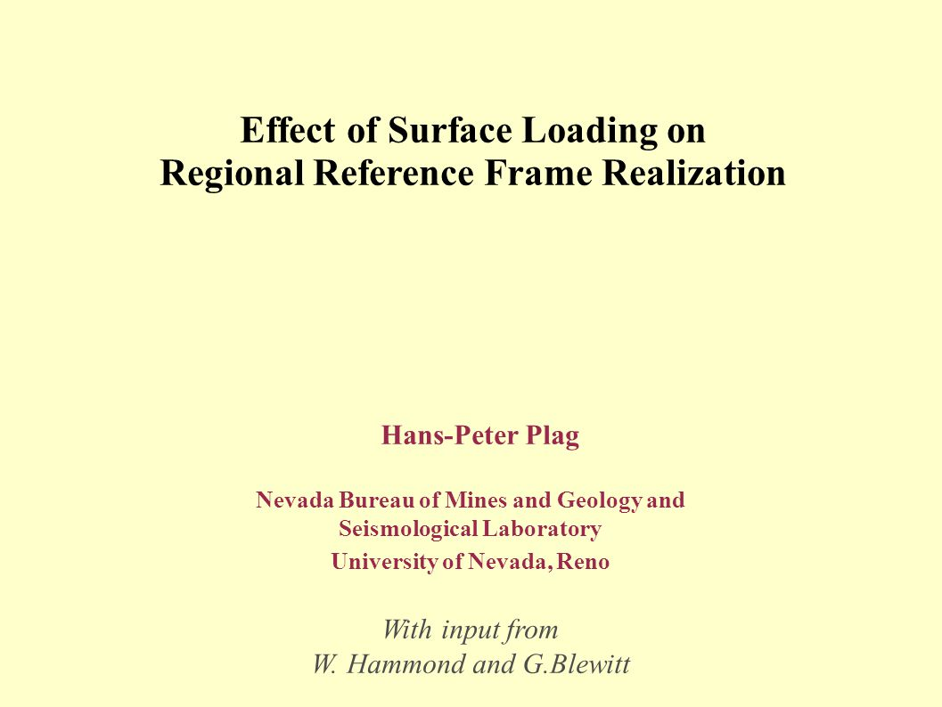 Effect of Surface Loading on Regional Reference Frame Realization Hans-Peter Plag Nevada Bureau of Mines and Geology and Seismological Laboratory University of Nevada, Reno With input from W.