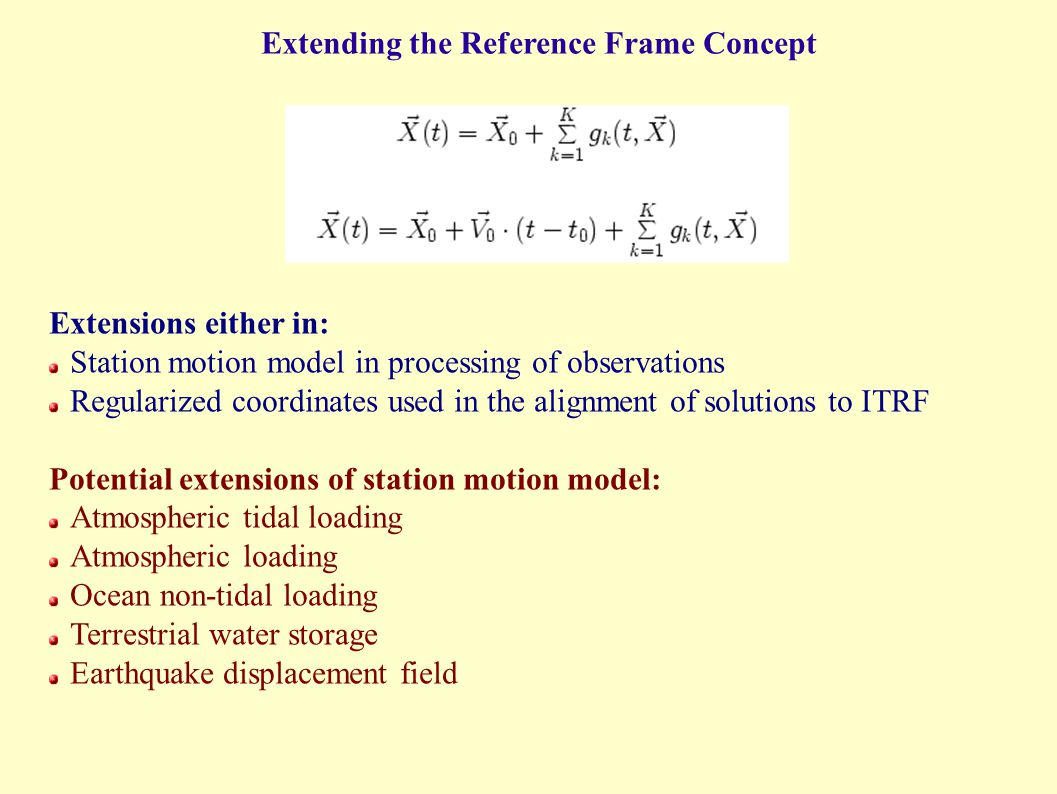 Extending the Reference Frame Concept Extensions either in: Station motion model in processing of observations Regularized coordinates used in the alignment of solutions to ITRF Potential extensions of station motion model: Atmospheric tidal loading Atmospheric loading Ocean non-tidal loading Terrestrial water storage Earthquake displacement field