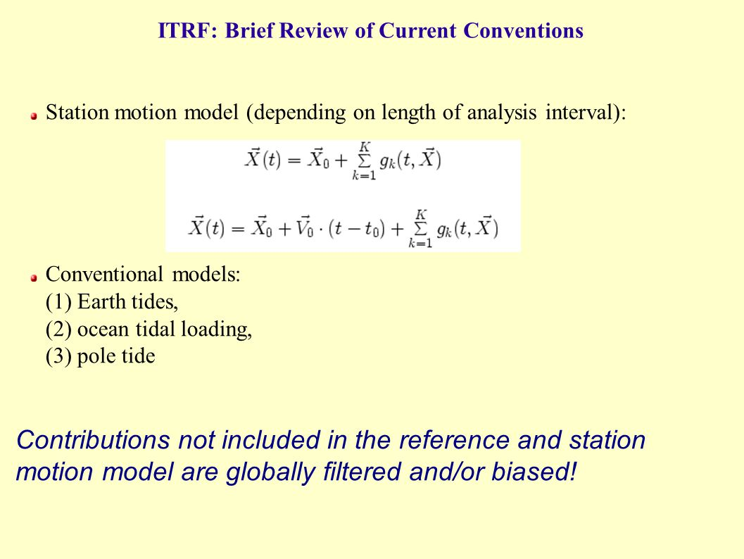 Station motion model (depending on length of analysis interval): Conventional models: (1) Earth tides, (2) ocean tidal loading, (3) pole tide Contributions not included in the reference and station motion model are globally filtered and/or biased.