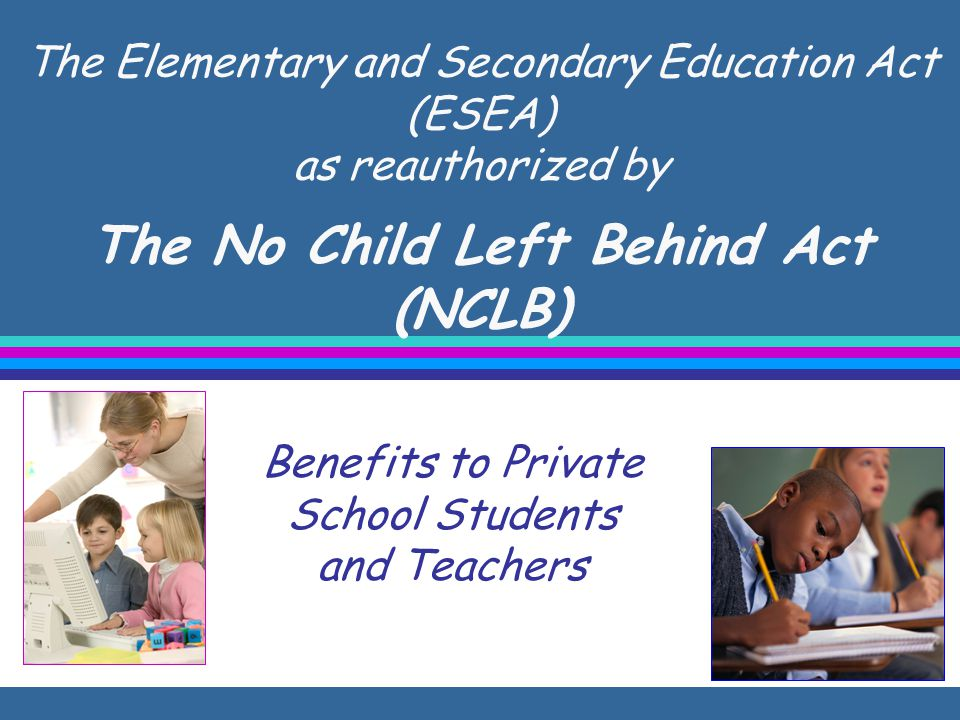 The Elementary and Secondary Education Act (ESEA) as reauthorized by The No Child Left Behind Act (NCLB) Benefits to Private School Students and Teachers