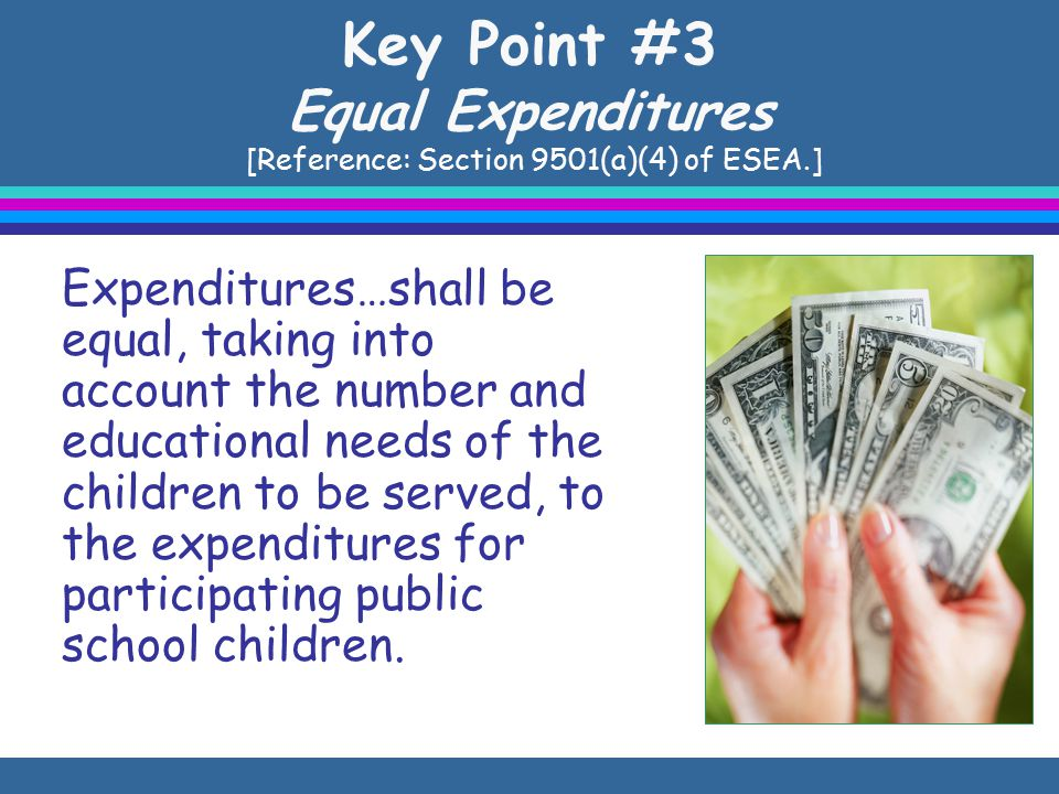 Key Point #3 Equal Expenditures [Reference: Section 9501(a)(4) of ESEA.] Expenditures…shall be equal, taking into account the number and educational needs of the children to be served, to the expenditures for participating public school children.