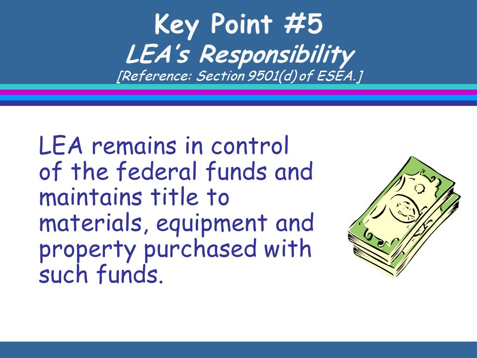 Key Point #5 LEA's Responsibility [Reference: Section 9501(d) of ESEA.] LEA remains in control of the federal funds and maintains title to materials, equipment and property purchased with such funds.