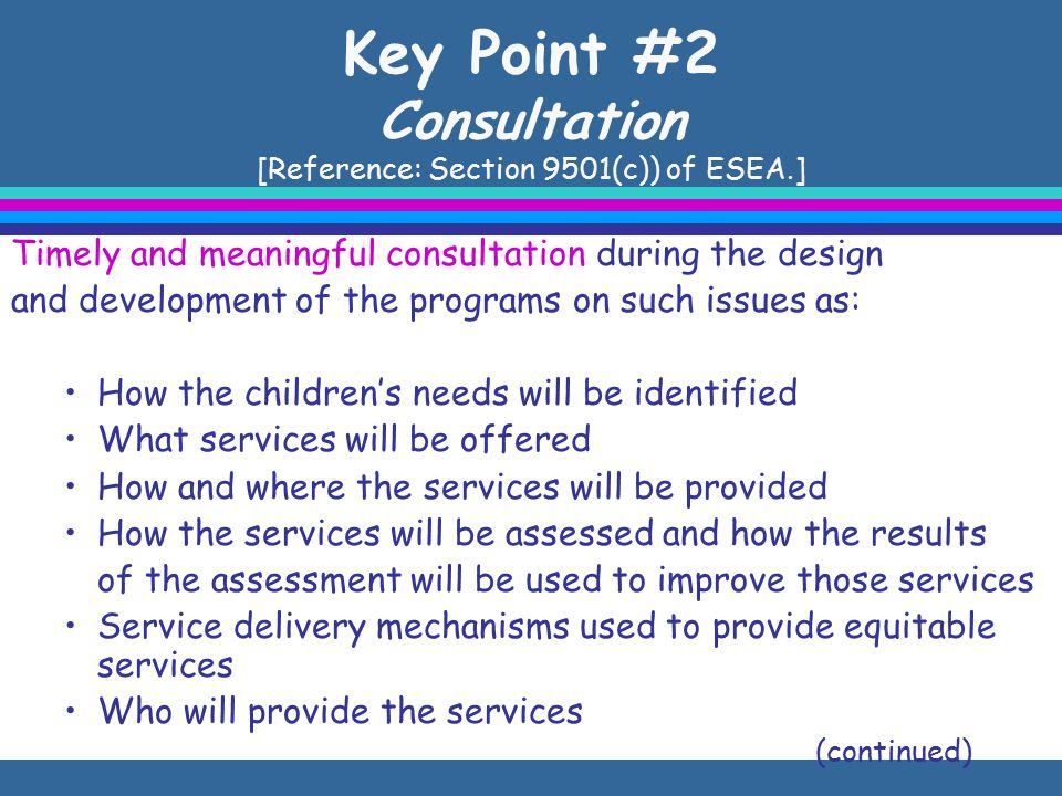 Key Point #2 Consultation [Reference: Section 9501(c)) of ESEA.] Timely and meaningful consultation during the design and development of the programs on such issues as: How the children's needs will be identified What services will be offered How and where the services will be provided How the services will be assessed and how the results of the assessment will be used to improve those services Service delivery mechanisms used to provide equitable services Who will provide the services (continued)