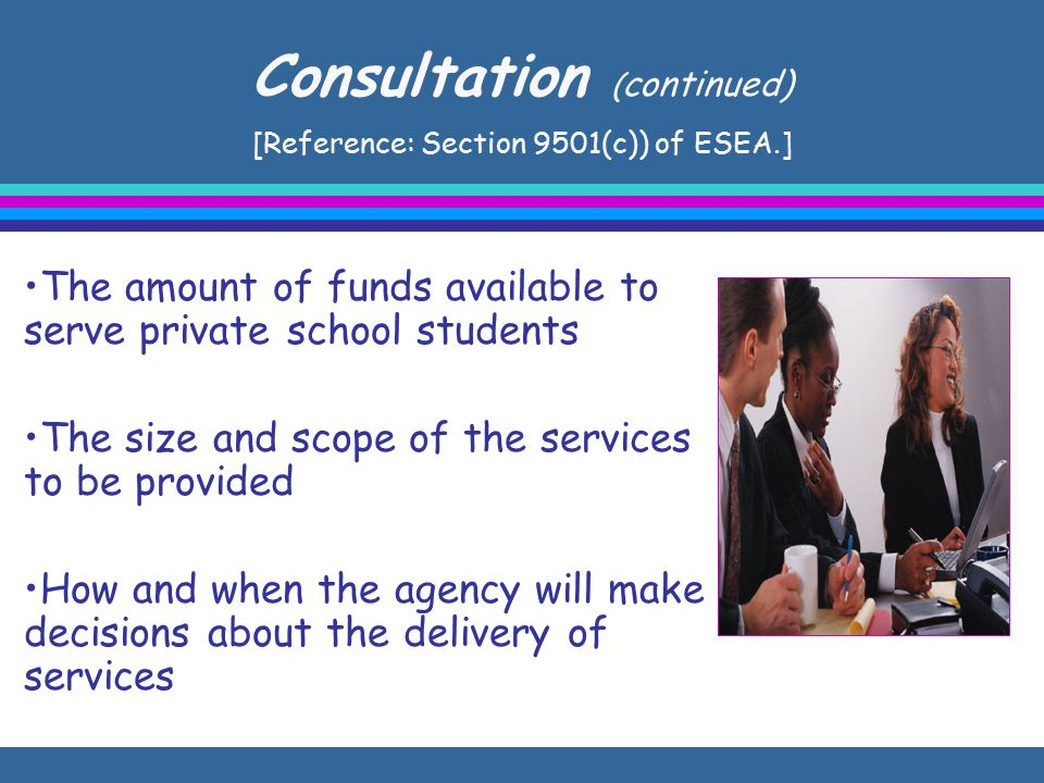 Consultation ( continued) [Reference: Section 9501(c)) of ESEA.] The amount of funds available to serve private school students The size and scope of the services to be provided How and when the agency will make decisions about the delivery of services