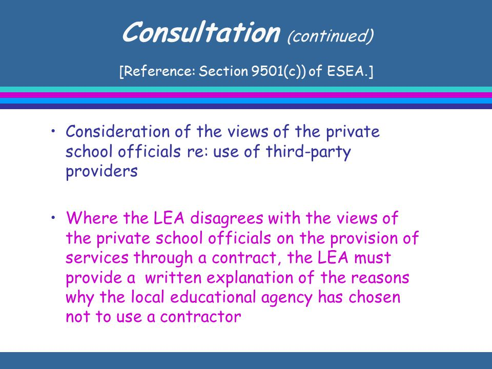 Consultation ( continued) [Reference: Section 9501(c)) of ESEA.] Consideration of the views of the private school officials re: use of third-party providers Where the LEA disagrees with the views of the private school officials on the provision of services through a contract, the LEA must provide a written explanation of the reasons why the local educational agency has chosen not to use a contractor