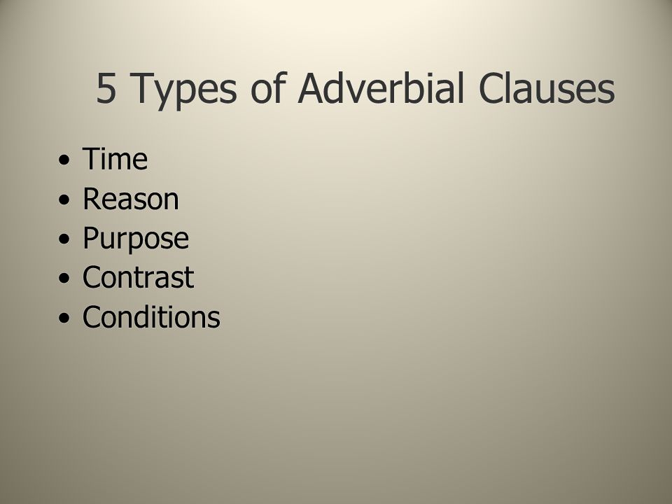 5 Types of Adverbial Clauses Time Reason Purpose Contrast Conditions Time Reason Purpose Contrast Conditions