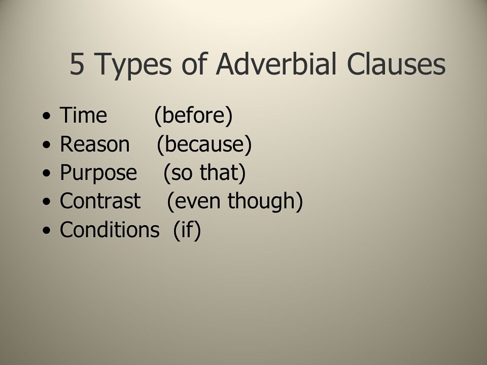 5 Types of Adverbial Clauses Time (before) Reason (because) Purpose (so that) Contrast (even though) Conditions (if) Time (before) Reason (because) Purpose (so that) Contrast (even though) Conditions (if)