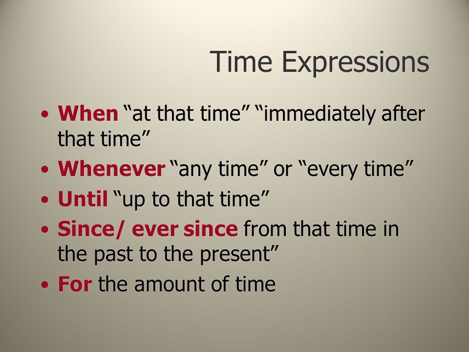 Time Expressions When at that time immediately after that time Whenever any time or every time Until up to that time Since/ ever since from that time in the past to the present For the amount of time When at that time immediately after that time Whenever any time or every time Until up to that time Since/ ever since from that time in the past to the present For the amount of time