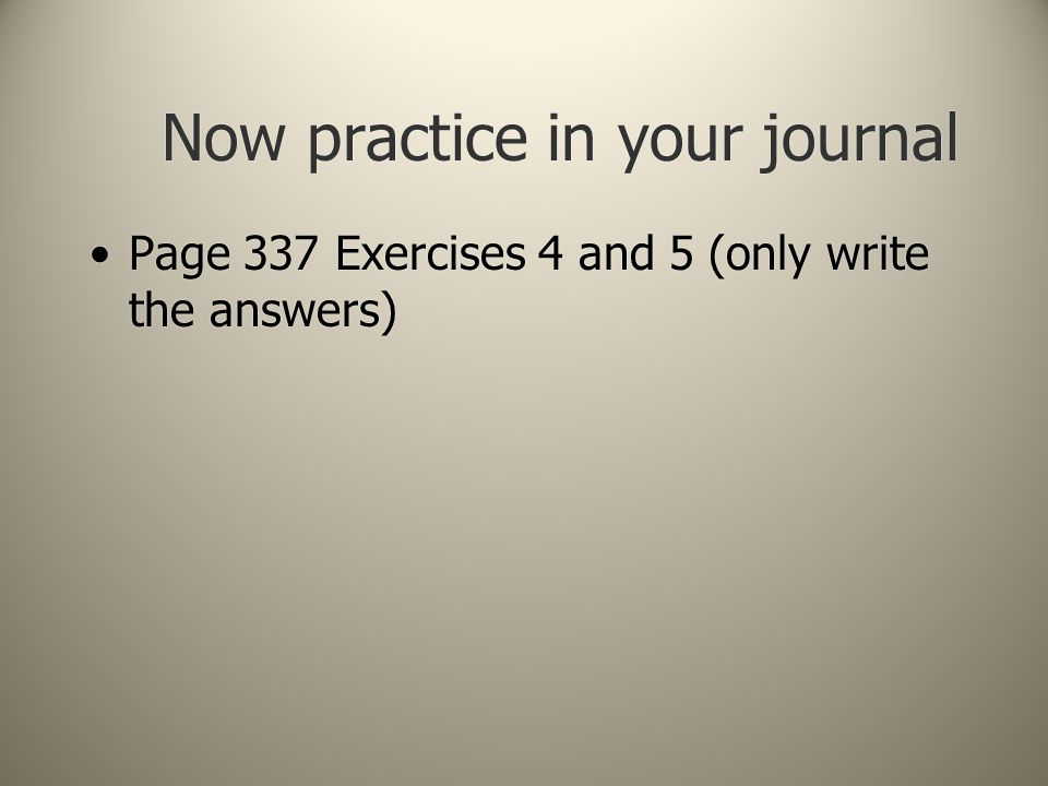 Now practice in your journal Page 337 Exercises 4 and 5 (only write the answers)